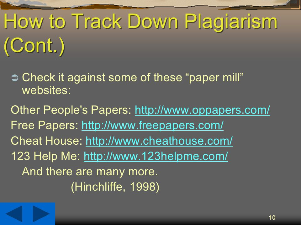 10 How to Track Down Plagiarism (Cont.)  Check it against some of these paper mill websites: Other People s Papers:   Free Papers:   Cheat House: Help Me:   And there are many more.