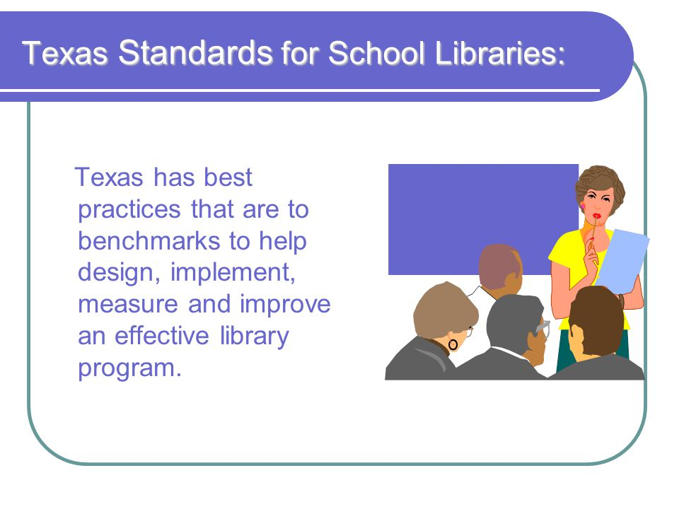 Texas Standards for School Libraries: Texas has best practices that are to benchmarks to help design, implement, measure and improve an effective library program.