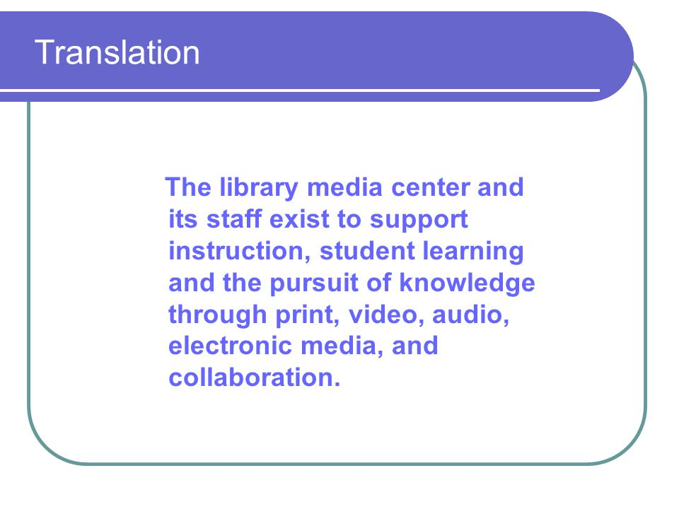 Translation The library media center and its staff exist to support instruction, student learning and the pursuit of knowledge through print, video, audio, electronic media, and collaboration.