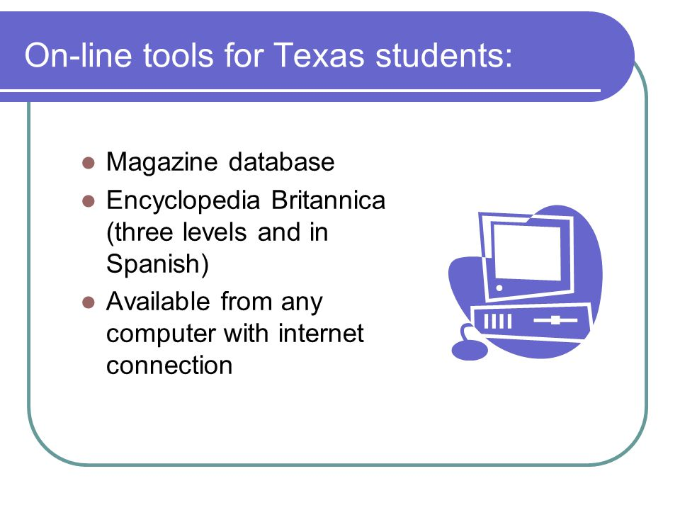 On-line tools for Texas students: Magazine database Encyclopedia Britannica (three levels and in Spanish) Available from any computer with internet connection