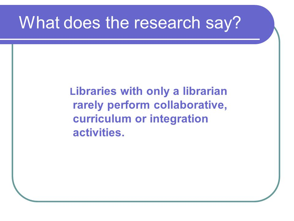 L ibraries with only a librarian rarely perform collaborative, curriculum or integration activities.