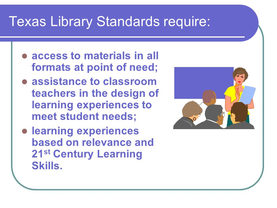Texas Library Standards require: access to materials in all formats at point of need; assistance to classroom teachers in the design of learning experiences to meet student needs; learning experiences based on relevance and 21 st Century Learning Skills.