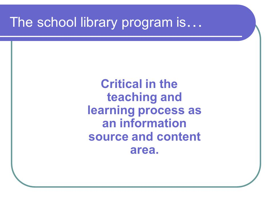 The school library program is … Critical in the teaching and learning process as an information source and content area.