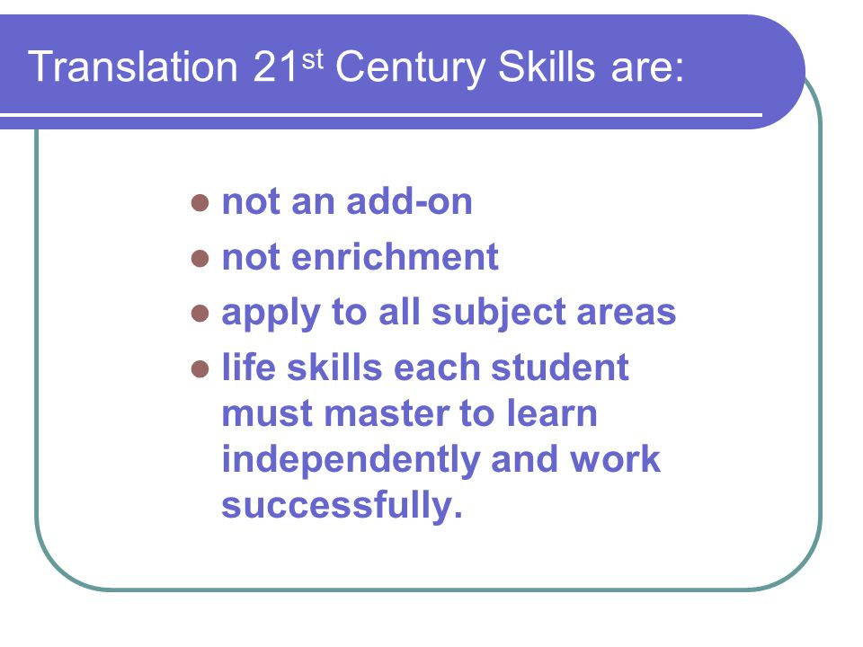 Translation 21 st Century Skills are: not an add-on not enrichment apply to all subject areas life skills each student must master to learn independently and work successfully.