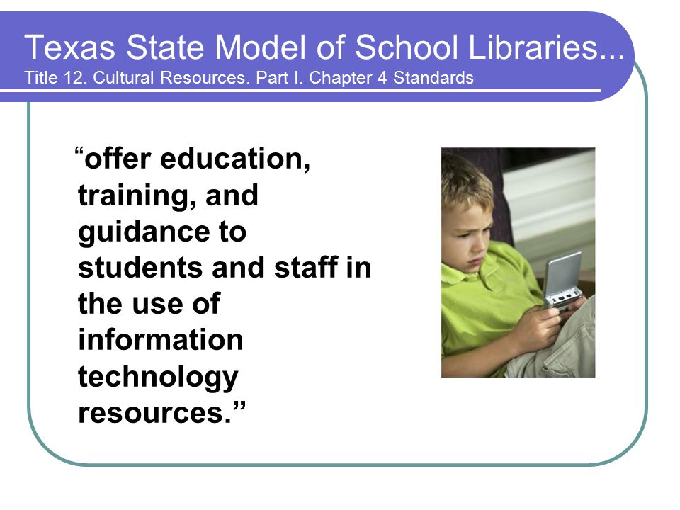 offer education, training, and guidance to students and staff in the use of information technology resources. Texas State Model of School Libraries...