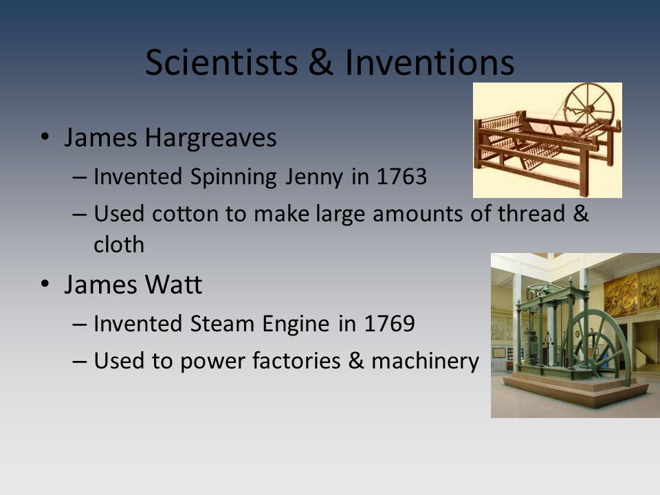 Scientists & Inventions James Hargreaves – Invented Spinning Jenny in 1763 – Used cotton to make large amounts of thread & cloth James Watt – Invented Steam Engine in 1769 – Used to power factories & machinery