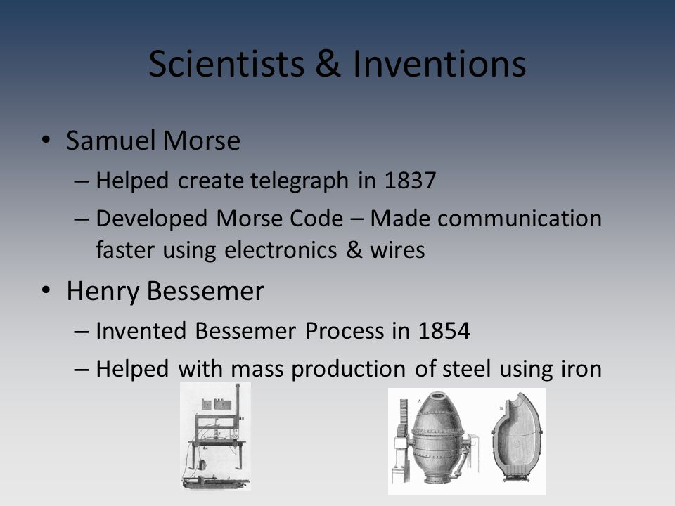 Samuel Morse – Helped create telegraph in 1837 – Developed Morse Code – Made communication faster using electronics & wires Henry Bessemer – Invented Bessemer Process in 1854 – Helped with mass production of steel using iron Scientists & Inventions