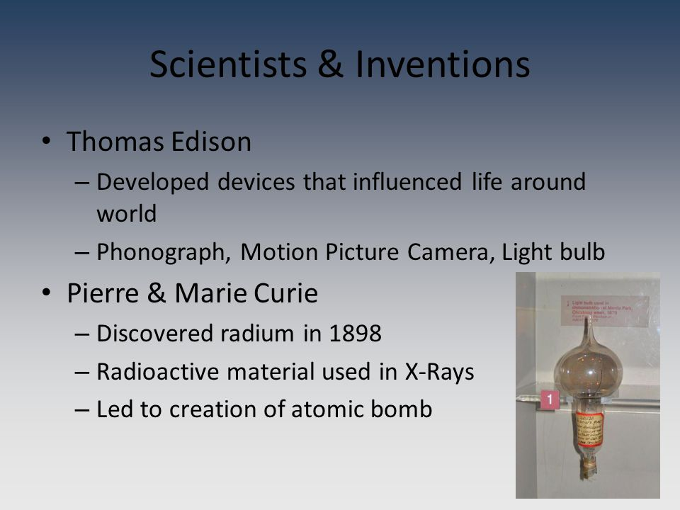 Thomas Edison – Developed devices that influenced life around world – Phonograph, Motion Picture Camera, Light bulb Pierre & Marie Curie – Discovered radium in 1898 – Radioactive material used in X-Rays – Led to creation of atomic bomb Scientists & Inventions