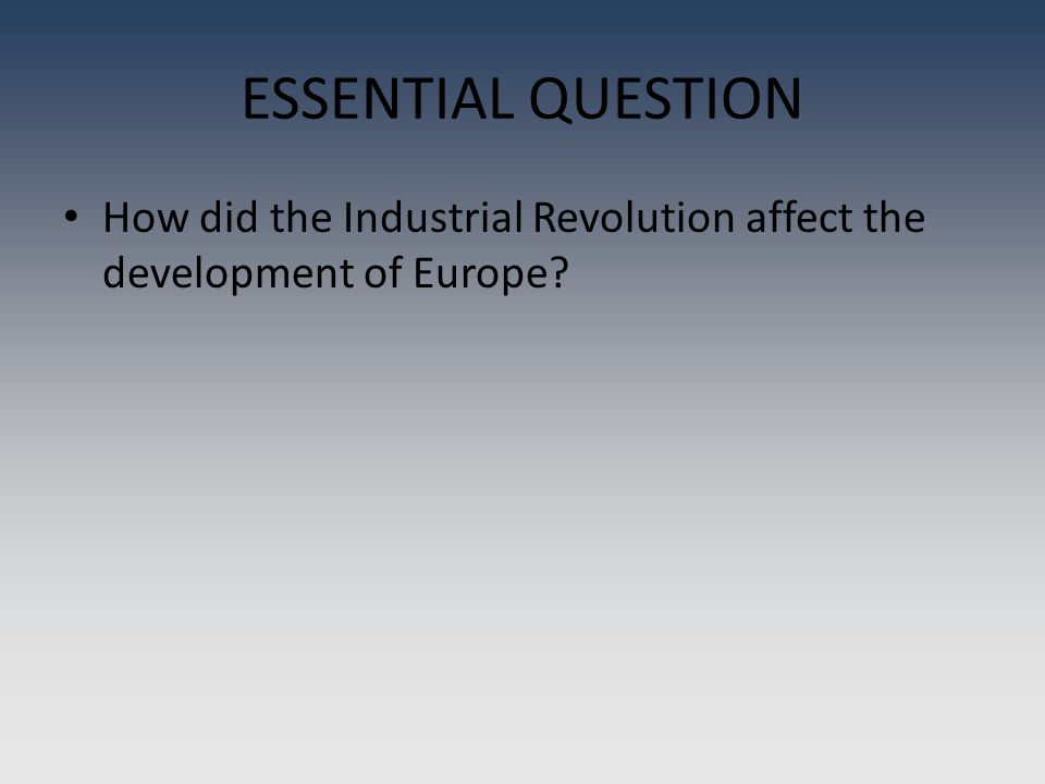 ESSENTIAL QUESTION How did the Industrial Revolution affect the development of Europe