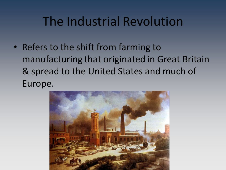 The Industrial Revolution Refers to the shift from farming to manufacturing that originated in Great Britain & spread to the United States and much of Europe.