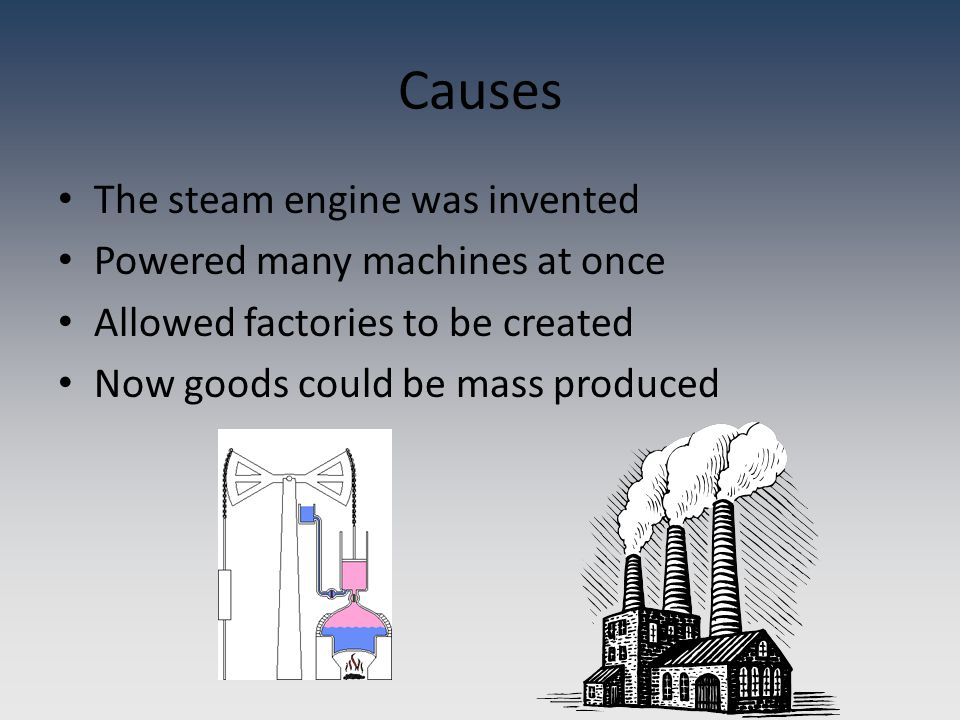 Causes The steam engine was invented Powered many machines at once Allowed factories to be created Now goods could be mass produced