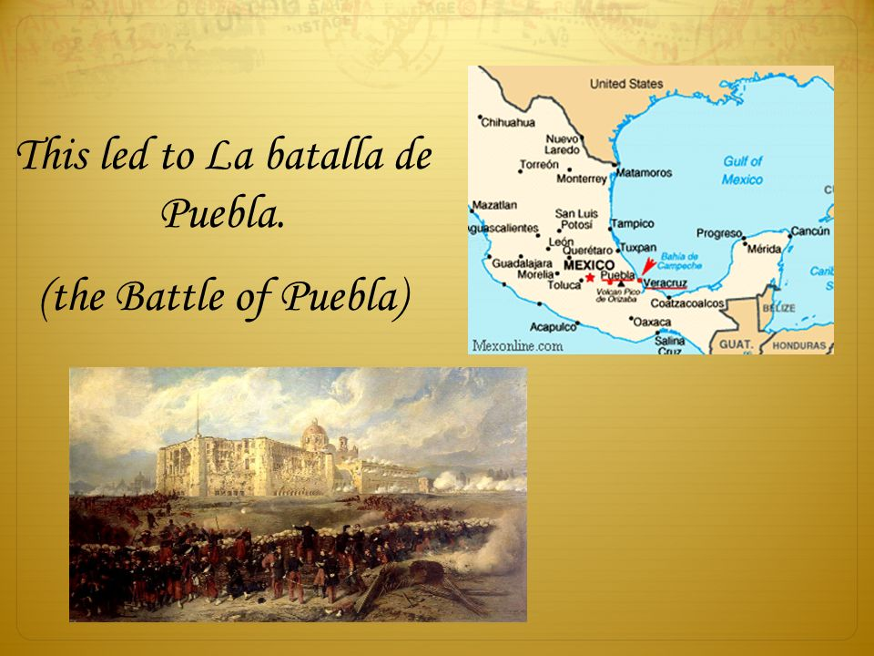 This led to La batalla de Puebla. (the Battle of Puebla)