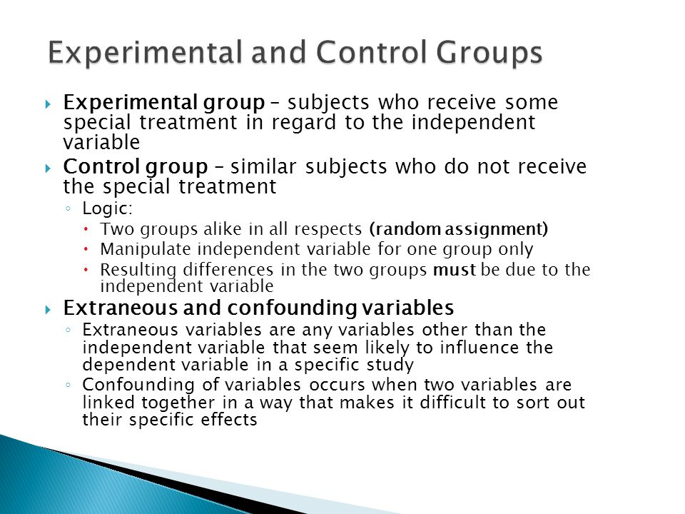  Experimental group – subjects who receive some special treatment in regard to the independent variable  Control group – similar subjects who do not receive the special treatment ◦ Logic:  Two groups alike in all respects (random assignment)  Manipulate independent variable for one group only  Resulting differences in the two groups must be due to the independent variable  Extraneous and confounding variables ◦ Extraneous variables are any variables other than the independent variable that seem likely to influence the dependent variable in a specific study ◦ Confounding of variables occurs when two variables are linked together in a way that makes it difficult to sort out their specific effects