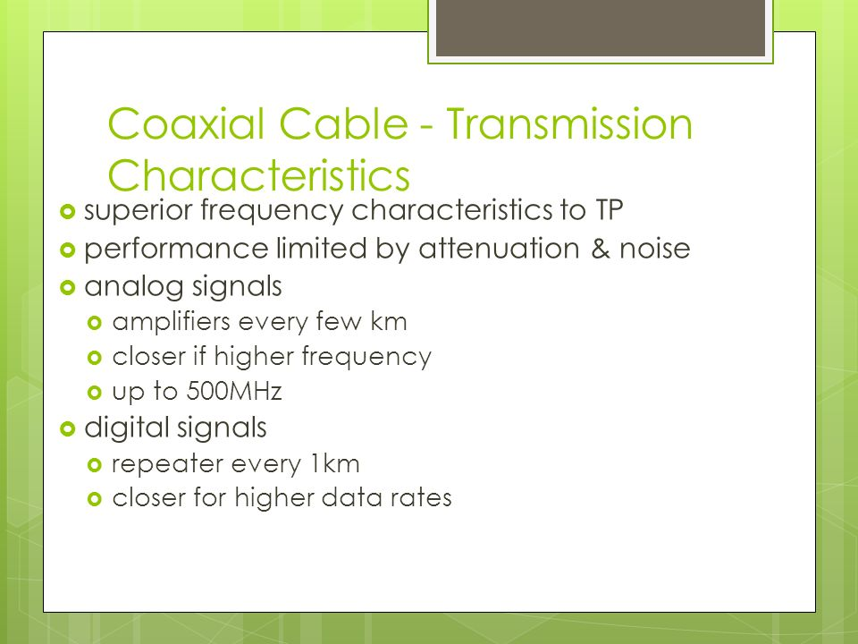 Coaxial Cable - Transmission Characteristics  superior frequency characteristics to TP  performance limited by attenuation & noise  analog signals  amplifiers every few km  closer if higher frequency  up to 500MHz  digital signals  repeater every 1km  closer for higher data rates