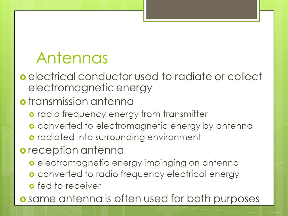 Antennas  electrical conductor used to radiate or collect electromagnetic energy  transmission antenna  radio frequency energy from transmitter  converted to electromagnetic energy by antenna  radiated into surrounding environment  reception antenna  electromagnetic energy impinging on antenna  converted to radio frequency electrical energy  fed to receiver  same antenna is often used for both purposes