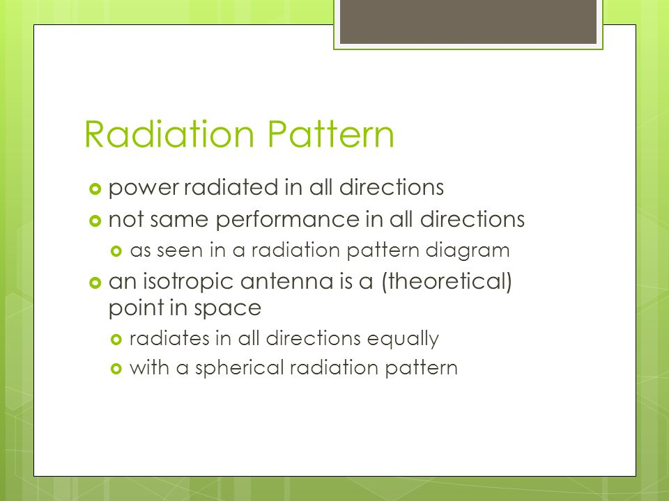 Radiation Pattern  power radiated in all directions  not same performance in all directions  as seen in a radiation pattern diagram  an isotropic antenna is a (theoretical) point in space  radiates in all directions equally  with a spherical radiation pattern