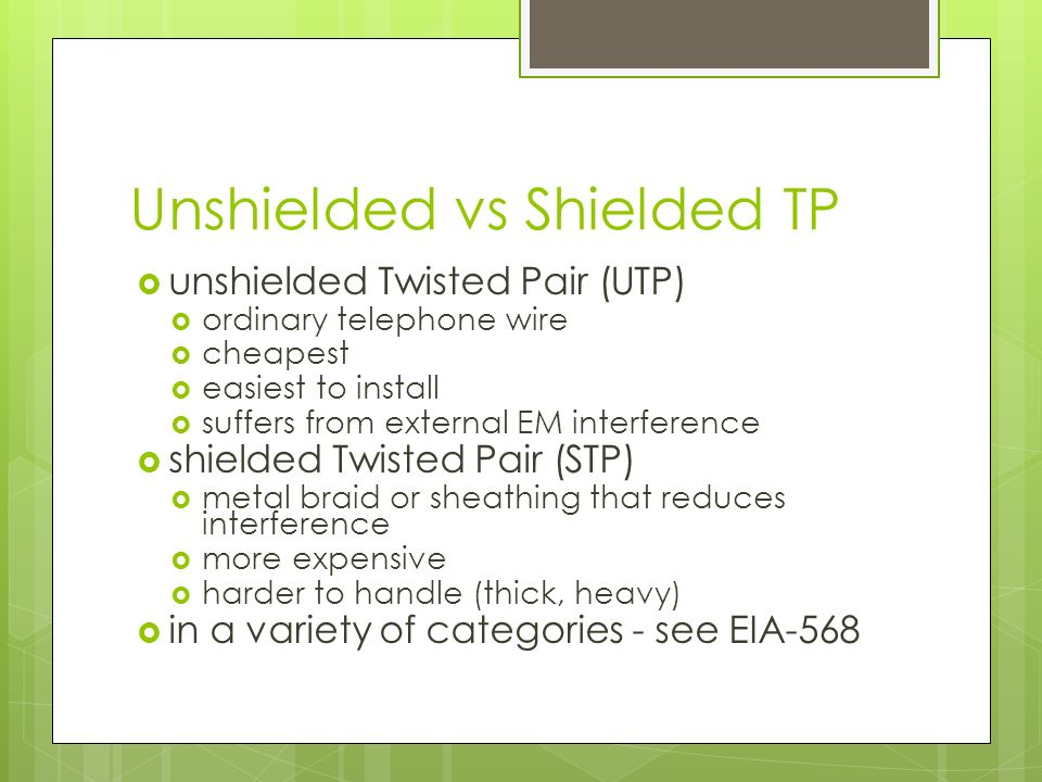 Unshielded vs Shielded TP  unshielded Twisted Pair (UTP)  ordinary telephone wire  cheapest  easiest to install  suffers from external EM interference  shielded Twisted Pair (STP)  metal braid or sheathing that reduces interference  more expensive  harder to handle (thick, heavy)  in a variety of categories - see EIA-568