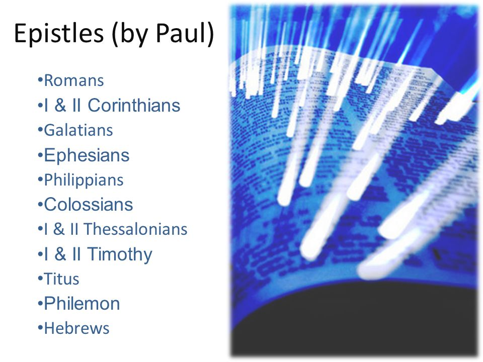 Epistles (by Paul) Romans I & II Corinthians Galatians Ephesians Philippians Colossians I & II Thessalonians I & II Timothy Titus Philemon Hebrews