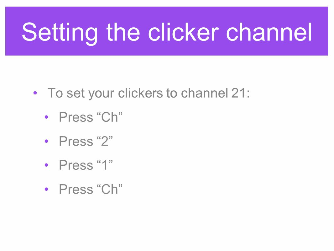 Setting the clicker channel To set your clickers to channel 21: Press Ch Press 2 Press 1 Press Ch