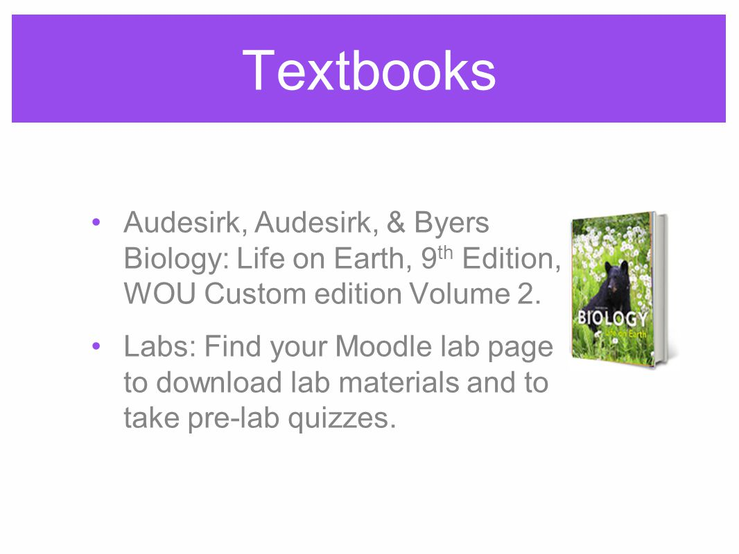 Textbooks Audesirk, Audesirk, & Byers Biology: Life on Earth, 9 th Edition, WOU Custom edition Volume 2.