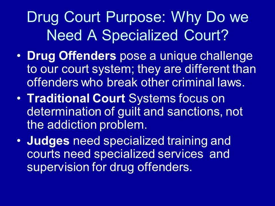 Drug Court Purpose: Why Do we Need A Specialized Court.