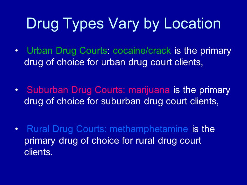Drug Types Vary by Location Urban Drug Courts: cocaine/crack is the primary drug of choice for urban drug court clients, Suburban Drug Courts: marijuana is the primary drug of choice for suburban drug court clients, Rural Drug Courts: methamphetamine is the primary drug of choice for rural drug court clients.