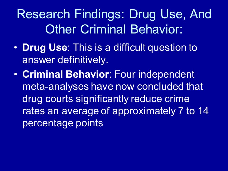Research Findings: Drug Use, And Other Criminal Behavior: Drug Use: This is a difficult question to answer definitively.