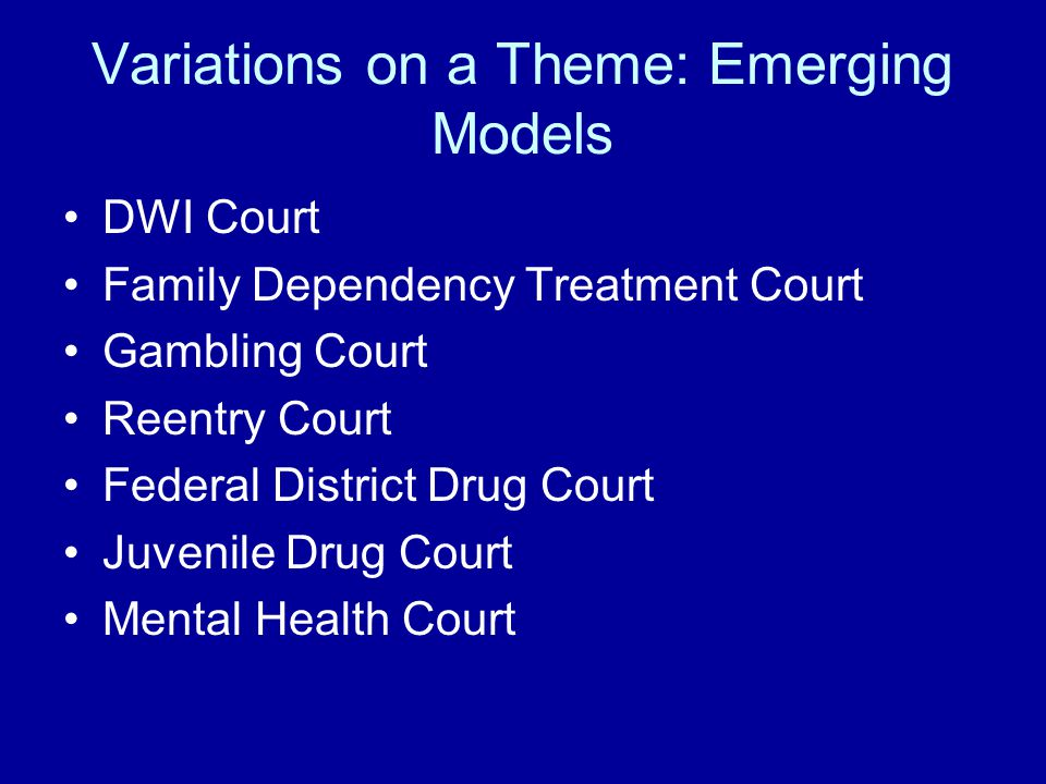 Variations on a Theme: Emerging Models DWI Court Family Dependency Treatment Court Gambling Court Reentry Court Federal District Drug Court Juvenile Drug Court Mental Health Court