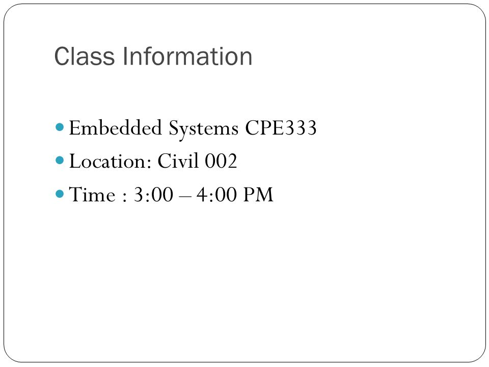 Class Information Embedded Systems CPE333 Location: Civil 002 Time : 3:00 – 4:00 PM