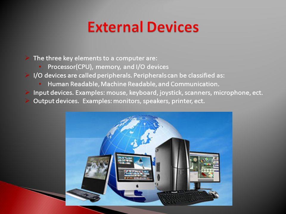  The three key elements to a computer are: Processor(CPU), memory, and I/O devices  I/O devices are called peripherals.