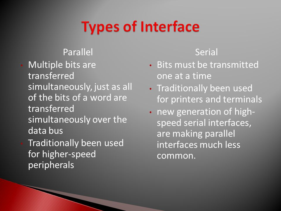 Parallel Multiple bits are transferred simultaneously, just as all of the bits of a word are transferred simultaneously over the data bus Traditionally been used for higher-speed peripherals Serial Bits must be transmitted one at a time Traditionally been used for printers and terminals new generation of high- speed serial interfaces, are making parallel interfaces much less common.