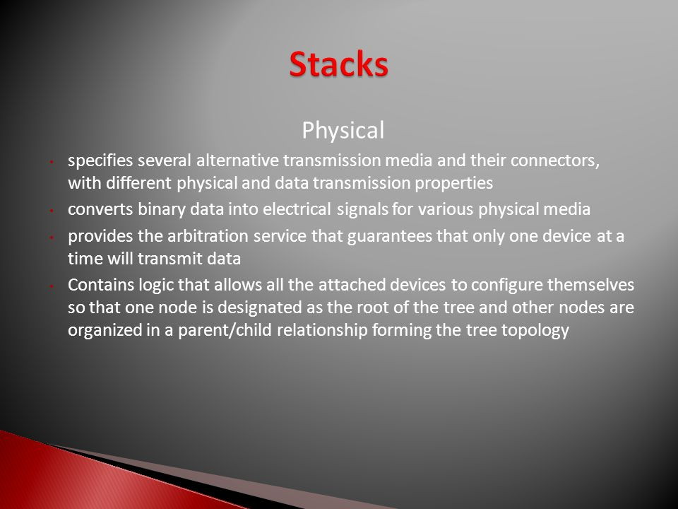Physical specifies several alternative transmission media and their connectors, with different physical and data transmission properties converts binary data into electrical signals for various physical media provides the arbitration service that guarantees that only one device at a time will transmit data Contains logic that allows all the attached devices to configure themselves so that one node is designated as the root of the tree and other nodes are organized in a parent/child relationship forming the tree topology