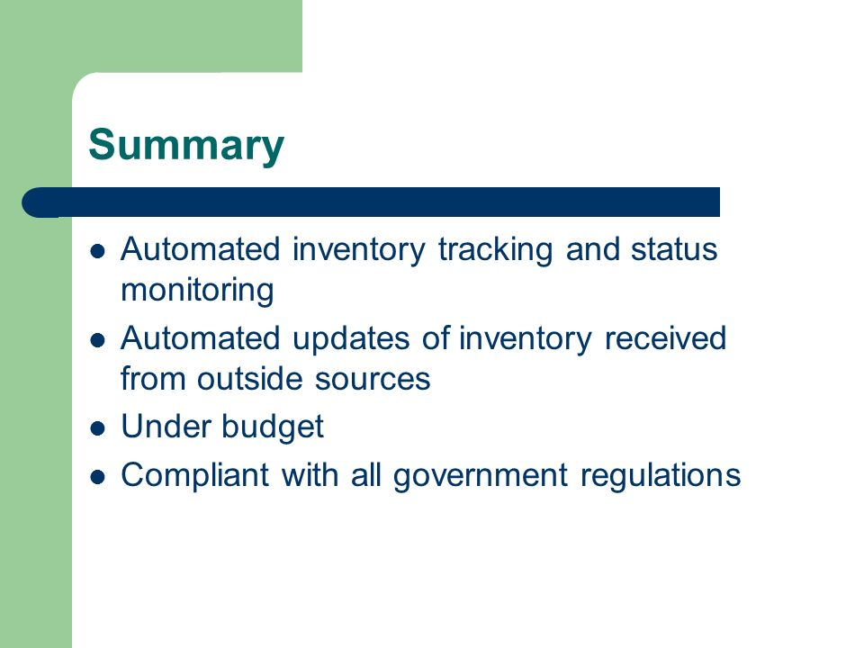 Summary Automated inventory tracking and status monitoring Automated updates of inventory received from outside sources Under budget Compliant with all government regulations