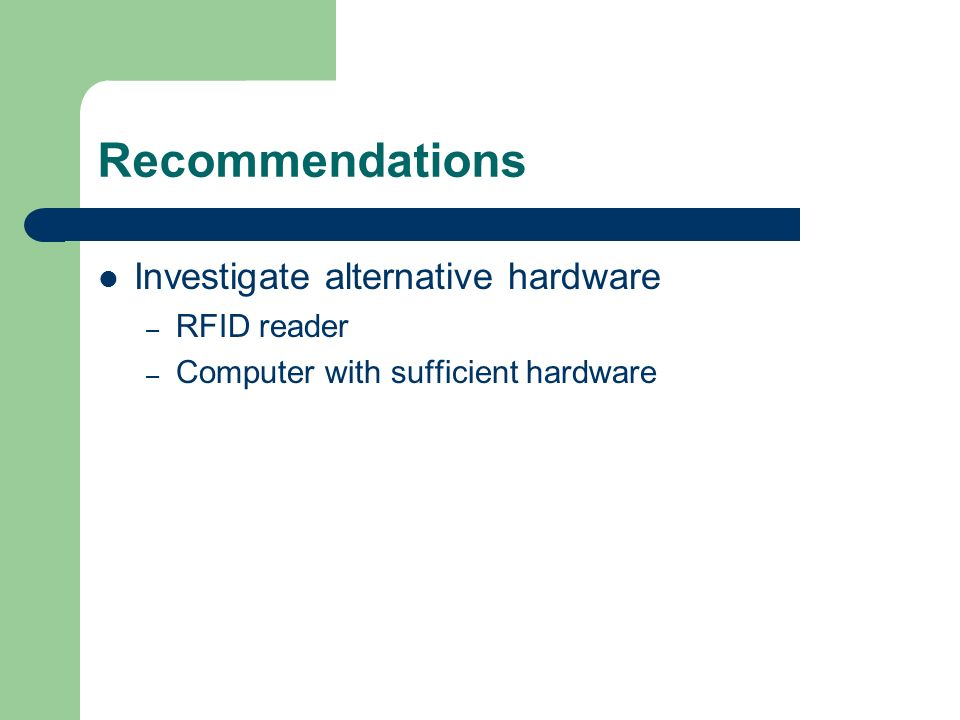 Recommendations Investigate alternative hardware – RFID reader – Computer with sufficient hardware