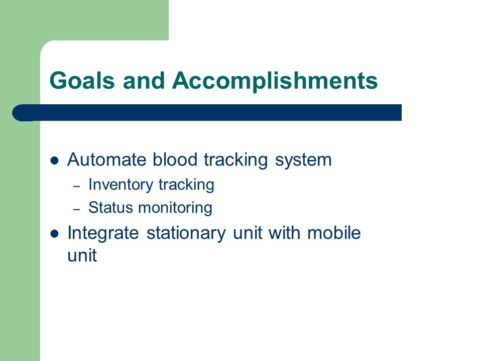 Goals and Accomplishments Automate blood tracking system – Inventory tracking – Status monitoring Integrate stationary unit with mobile unit