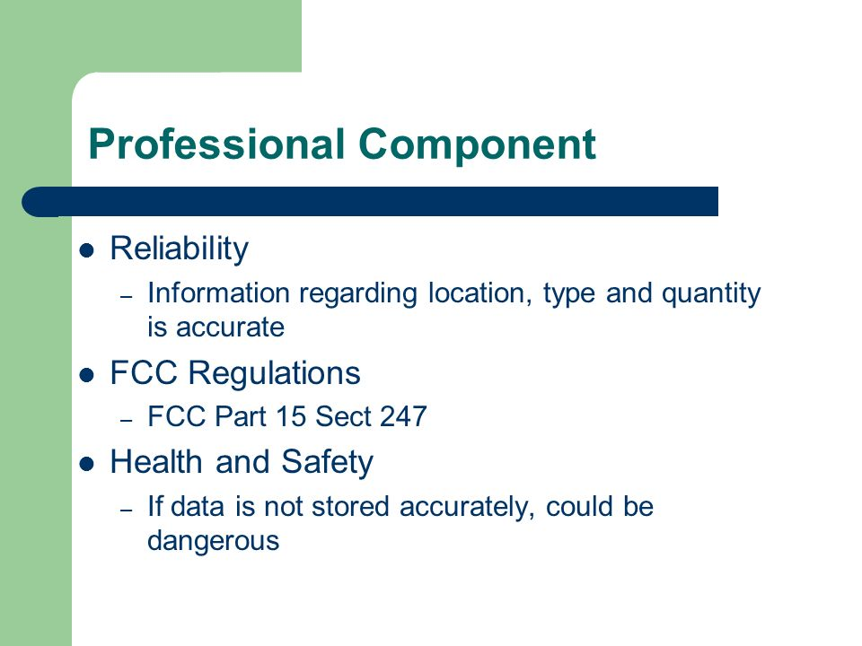 Professional Component Reliability – Information regarding location, type and quantity is accurate FCC Regulations – FCC Part 15 Sect 247 Health and Safety – If data is not stored accurately, could be dangerous