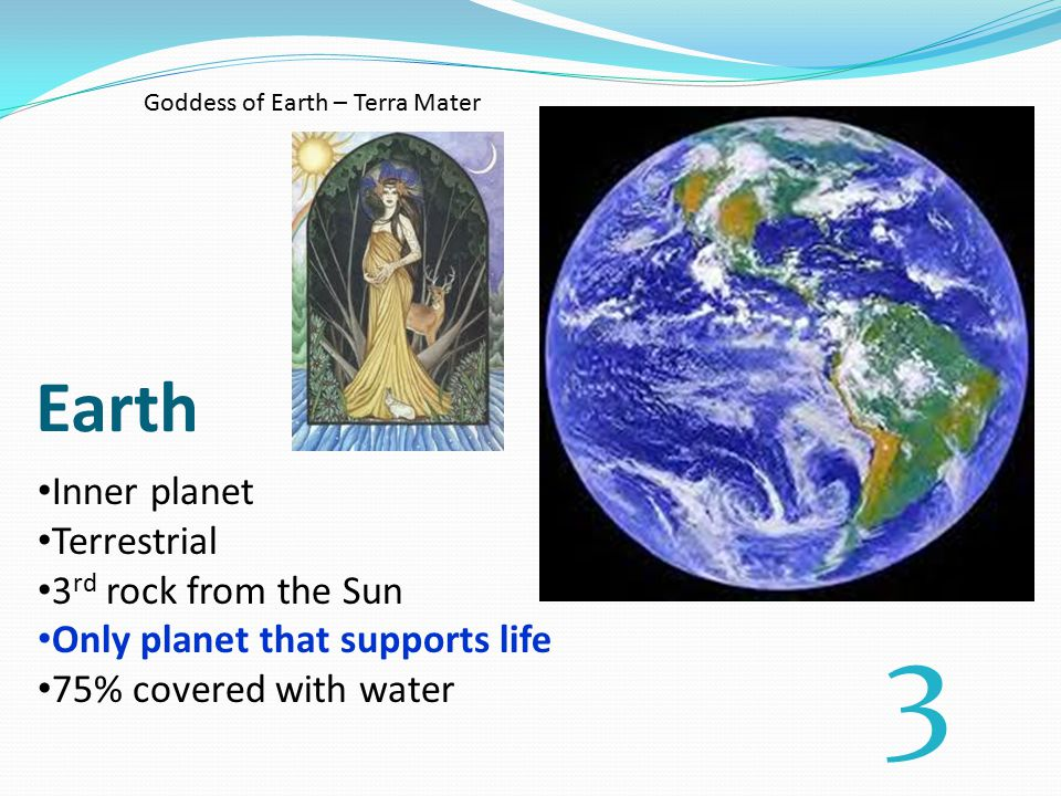Earth Inner planet Terrestrial 3 rd rock from the Sun Only planet that supports life 75% covered with water 3 Goddess of Earth – Terra Mater