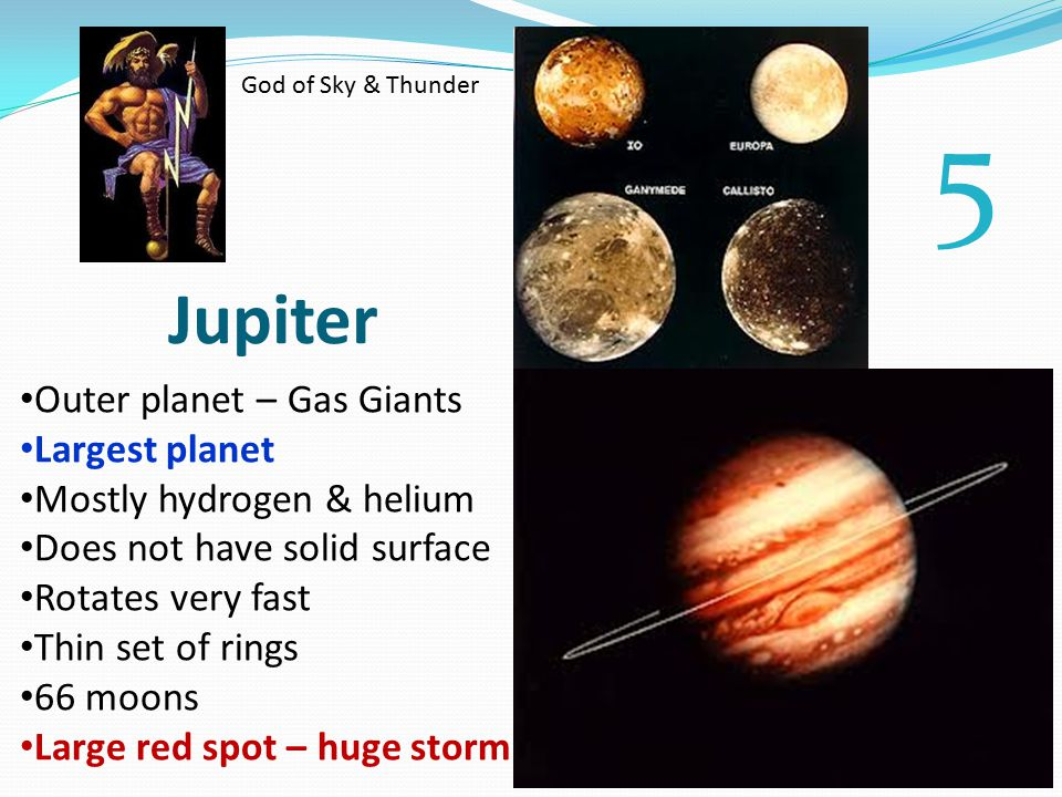 Jupiter Outer planet – Gas Giants Largest planet Mostly hydrogen & helium Does not have solid surface Rotates very fast Thin set of rings 66 moons Large red spot – huge storm God of Sky & Thunder 5