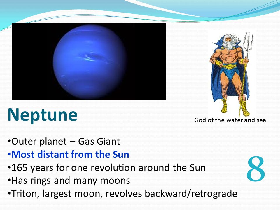 Neptune Outer planet – Gas Giant Most distant from the Sun 165 years for one revolution around the Sun Has rings and many moons Triton, largest moon, revolves backward/retrograde God of the water and sea 8