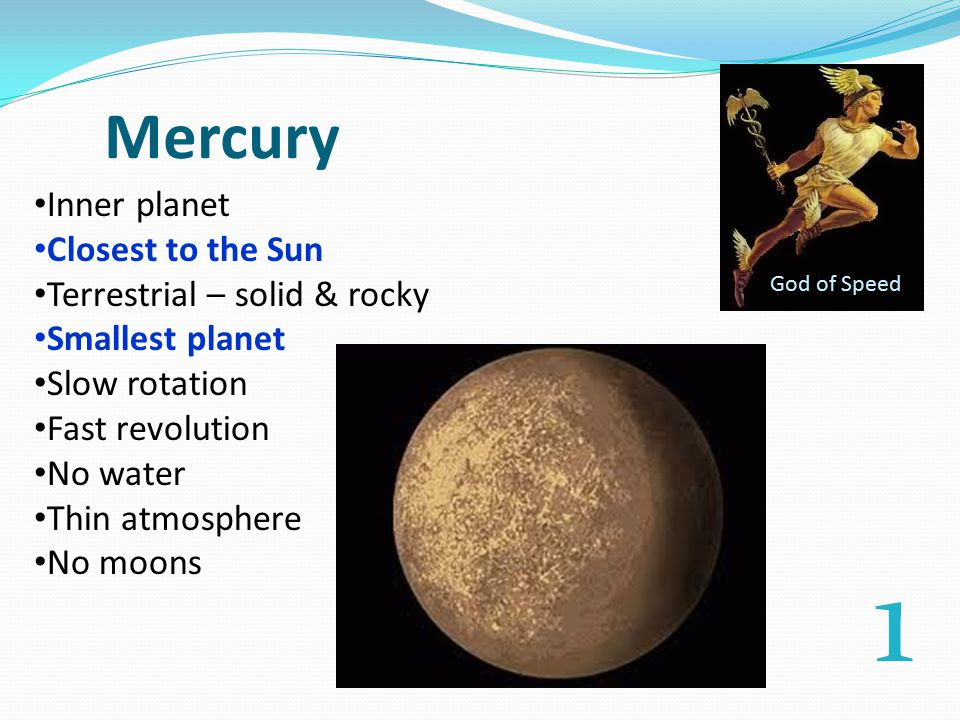 Mercury Inner planet Closest to the Sun Terrestrial – solid & rocky Smallest planet Slow rotation Fast revolution No water Thin atmosphere No moons God of Speed 1