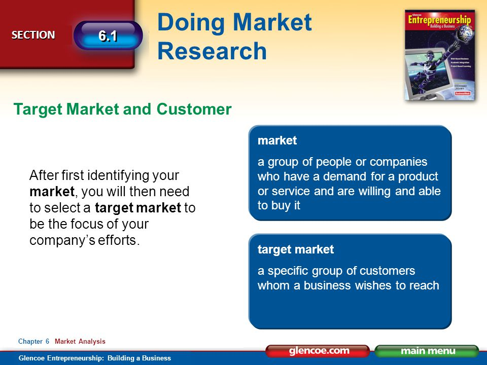 Glencoe Entrepreneurship: Building a Business Doing Market Research SECTION SECTION 6.1 Chapter 6 Market Analysis Target Market and Customer After first identifying your market, you will then need to select a target market to be the focus of your company's efforts.