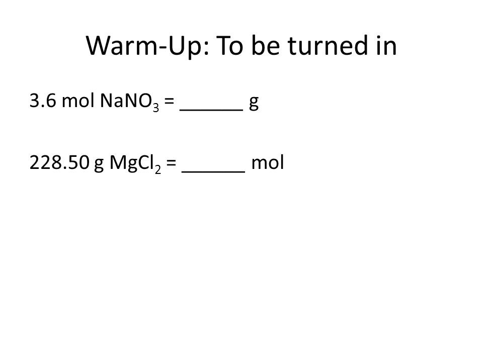 Warm-Up: To be turned in 3.6 mol NaNO 3 = ______ g g MgCl 2 = ______ mol