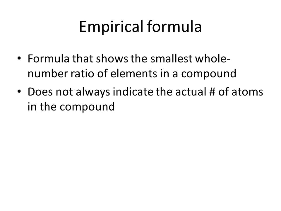 Empirical formula Formula that shows the smallest whole- number ratio of elements in a compound Does not always indicate the actual # of atoms in the compound