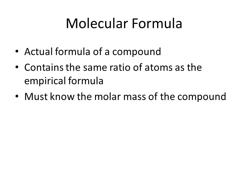 Molecular Formula Actual formula of a compound Contains the same ratio of atoms as the empirical formula Must know the molar mass of the compound