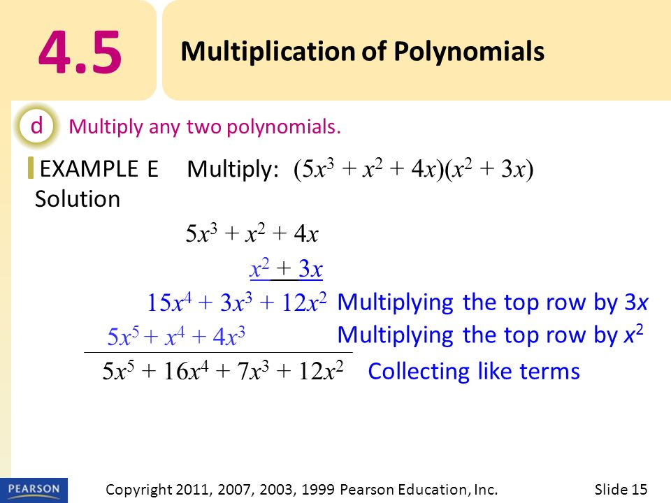EXAMPLE Solution 5x 3 + x 2 + 4x x 2 + 3x 15x 4 + 3x x 2 5x 5 + x 4 + 4x 3 5x x 4 + 7x x 2 Multiplying the top row by 3x Multiplying the top row by x 2 Collecting like terms 4.5 Multiplication of Polynomials d Multiply any two polynomials.