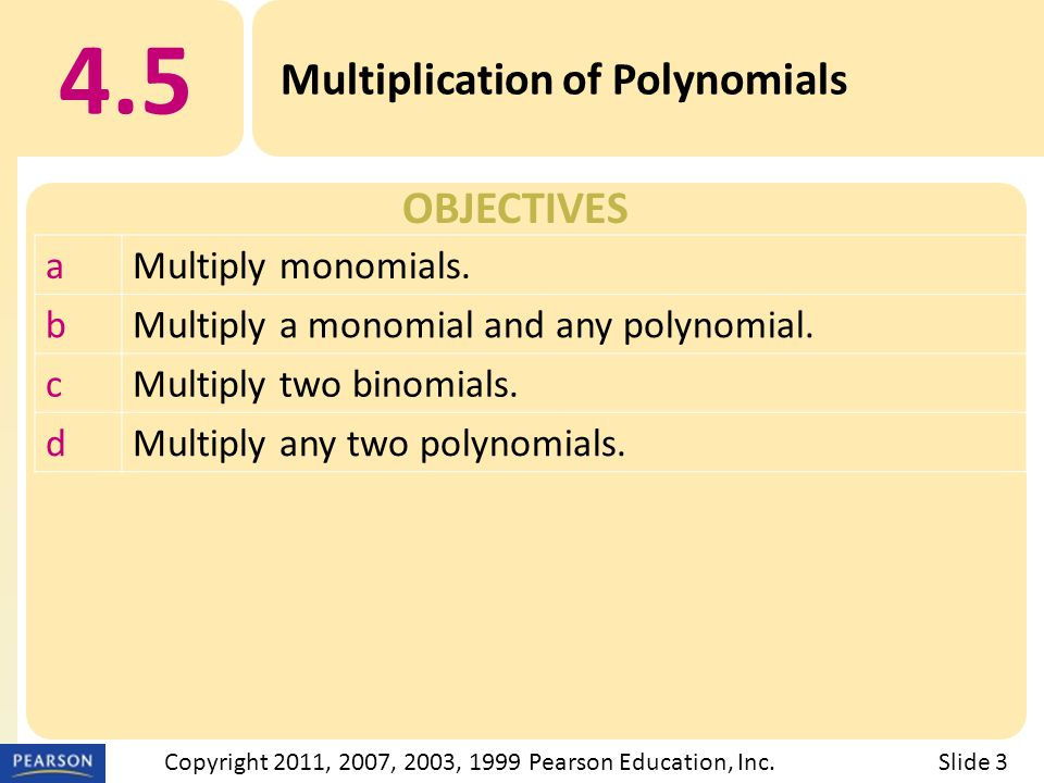 OBJECTIVES 4.5 Multiplication of Polynomials Slide 3Copyright 2011, 2007, 2003, 1999 Pearson Education, Inc.