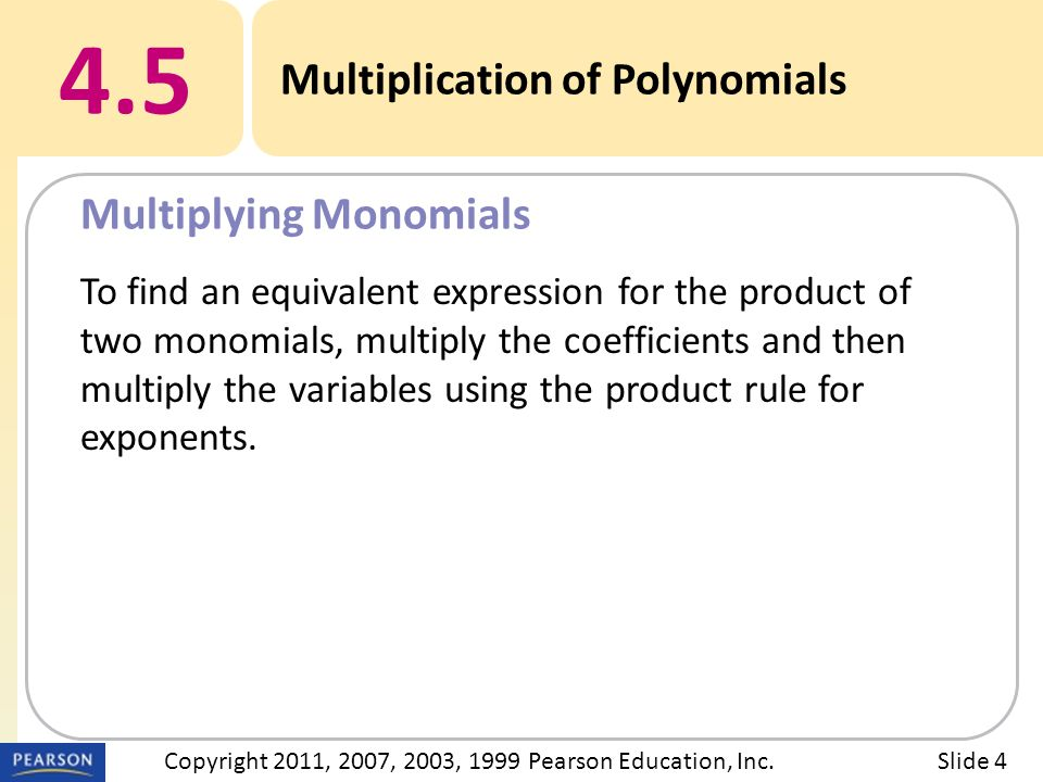 4.5 Multiplication of Polynomials Multiplying Monomials Slide 4Copyright 2011, 2007, 2003, 1999 Pearson Education, Inc.