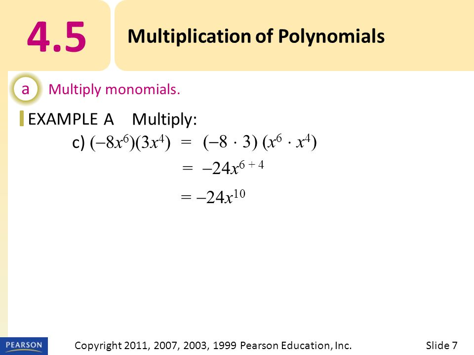 EXAMPLE c) (  8x 6 )(3x 4 ) = =  24x Multiplication of Polynomials a Multiply monomials.