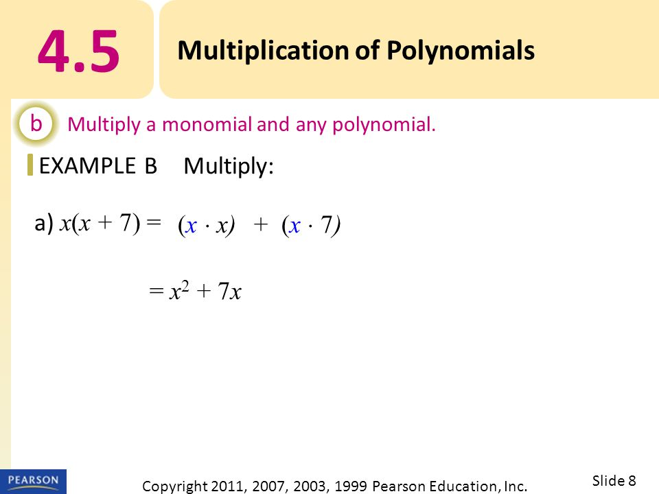EXAMPLE a) x(x + 7) = = x 2 + 7x 4.5 Multiplication of Polynomials b Multiply a monomial and any polynomial.