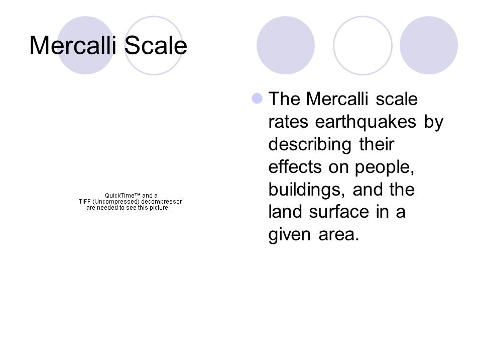Mercalli Scale The Mercalli scale rates earthquakes by describing their effects on people, buildings, and the land surface in a given area.